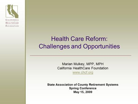 Health Care Reform: Challenges and Opportunities Marian Mulkey, MPP, MPH California HealthCare Foundation www.chcf.org State Association of County Retirement.
