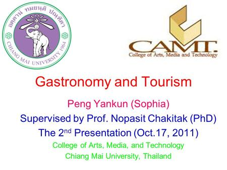 Gastronomy and <strong>Tourism</strong> Peng Yankun (Sophia) Supervised by Prof. Nopasit Chakitak (PhD) The 2 nd Presentation (Oct.17, 2011) College of Arts, Media, and.