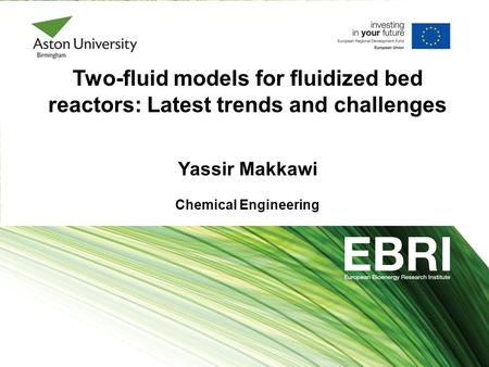 Two-fluid models for fluidized bed reactors: Latest trends and challenges Yassir Makkawi Chemical Engineering.