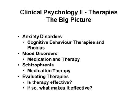 1 Clinical Psychology II - Therapies The Big Picture Anxiety Disorders Cognitive Behaviour Therapies and Phobias Mood Disorders Medication and Therapy.