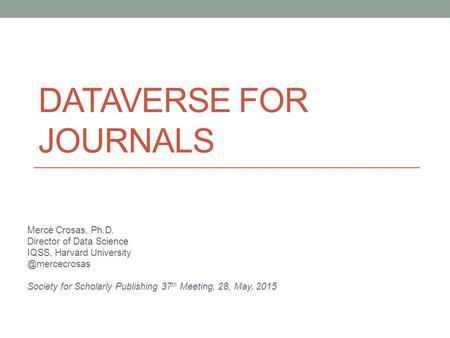 DATAVERSE FOR JOURNALS Mercè Crosas, Ph.D. Director of Data Science IQSS, Harvard Society for Scholarly Publishing 37 th Meeting,