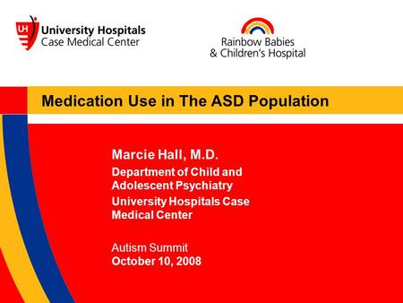 Marcie Hall, M.D. Department of Child and Adolescent Psychiatry University Hospitals Case Medical Center Autism Summit October 10, 2008 Medication Use.