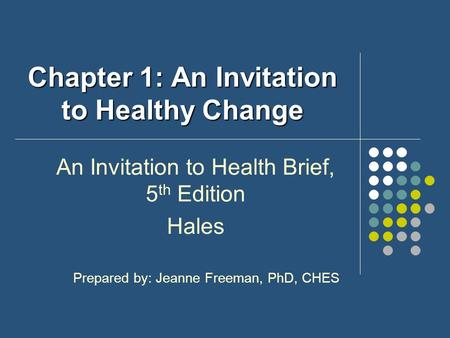 Chapter 1: An Invitation to Healthy Change An Invitation to Health Brief, 5 th Edition Hales Prepared by: Jeanne Freeman, PhD, CHES.