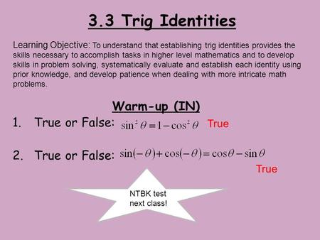 3.3 Trig Identities Warm-up (IN) 1.True or False: 2.True or False: Learning Objective: To understand that establishing trig identities provides the skills.