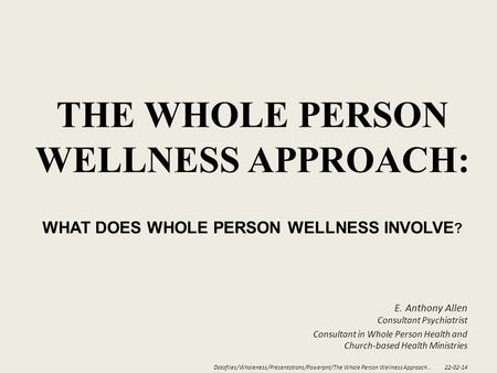 THE WHOLE PERSON WELLNESS APPROACH: WHAT DOES WHOLE PERSON WELLNESS INVOLVE ? E. Anthony Allen Consultant Psychiatrist Consultant in Whole Person Health.