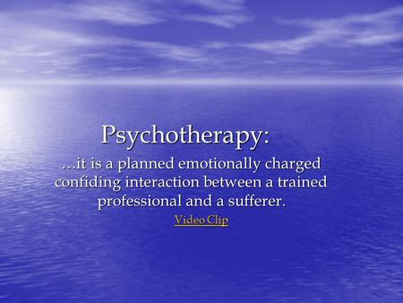 Psychotherapy: …it is a planned emotionally charged confiding interaction between a trained professional and a sufferer. Video Clip Video Clip.