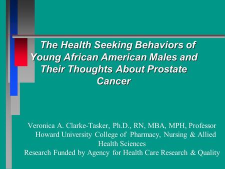 The Health Seeking Behaviors of Young African American Males and Their Thoughts About Prostate Cancer Veronica A. Clarke-Tasker, Ph.D., RN, MBA, MPH, Professor.