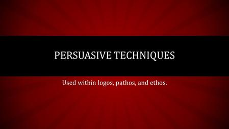 Used within logos, pathos, and ethos. PERSUASIVE TECHNIQUES.