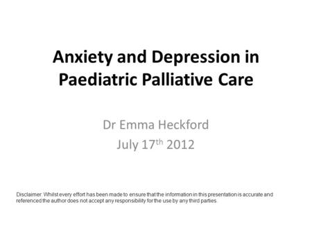 Anxiety and Depression in Paediatric Palliative Care Dr Emma Heckford July 17 th 2012 Disclaimer: Whilst every effort has been made to ensure that the.