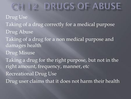 Drug Use Taking of a drug correctly for a medical purpose Drug Abuse Taking of a drug for a non medical purpose and damages health Drug Misuse Taking a.