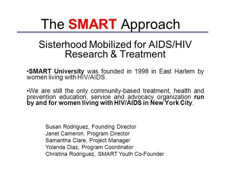 The SMART Approach Sisterhood Mobilized for AIDS/HIV Research & Treatment SMART University was founded in 1998 in East Harlem by women living with HIV/AIDS.