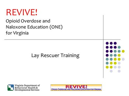 REVIVE! Opioid Overdose and Naloxone Education (ONE) for Virginia Lay Rescuer Training.