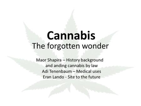 Cannabis The forgotten wonder Maor Shapira – History background and anding cannabis by law Adi Tenenbaum – Medical uses - Site to the future Eran Lando.