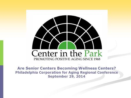 Are Senior Centers Becoming Wellness Centers? Philadelphia Corporation for Aging Regional Conference September 29, 2014.