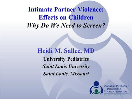 Intimate Partner Violence: Effects on Children Why Do We Need to Screen? Heidi M. Sallee, MD University Pediatrics Saint Louis University Saint Louis,