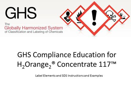 GHS Compliance Education for H 2 Orange 2 ® Concentrate 117™ Label Elements and SDS Instructions and Examples.