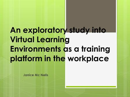 An exploratory study into Virtual Learning Environments as a training platform in the workplace Janice Mc Nelis.