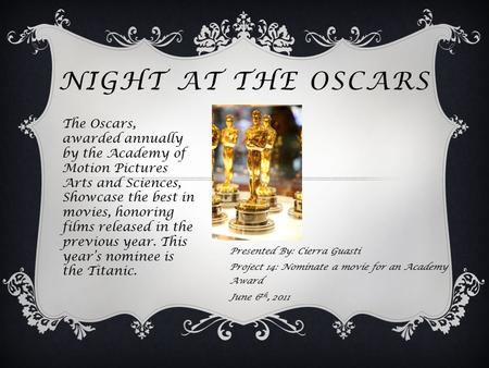 NIGHT AT THE OSCARS Presented By: Cierra Guasti Project 14: Nominate a movie for an Academy Award June 6 th, 2011 The Oscars, awarded annually by the Academy.