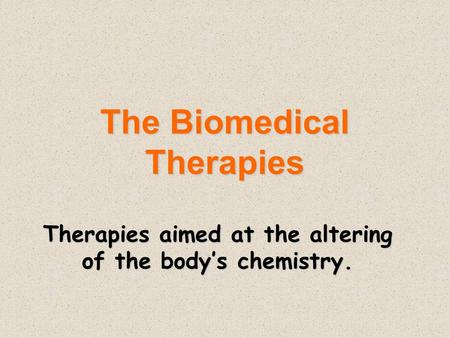 The Biomedical Therapies Therapies aimed at the altering of the body's chemistry.
