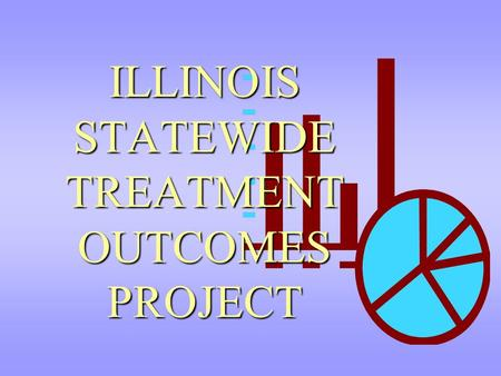 ILLINOIS STATEWIDE TREATMENT OUTCOMES PROJECT. Illinois Statewide Treatment Outcomes Project Largest evaluation of treatment outcomes by the State to.