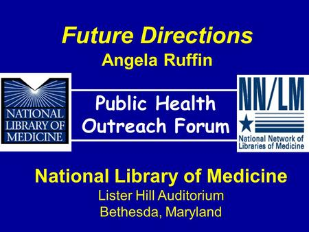Future Directions Angela Ruffin Public Health Outreach Forum National Library of Medicine Lister Hill Auditorium Bethesda, Maryland.