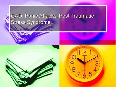 GAD, Panic Attacks, Post Traumatic Stress Syndrome.
