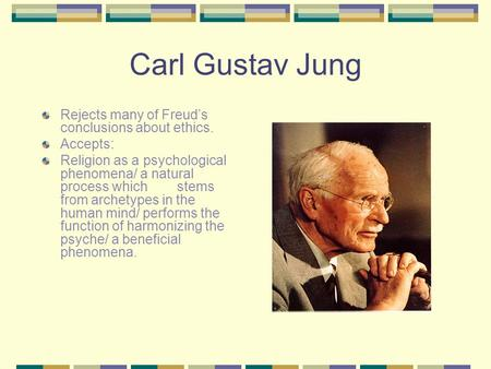 Carl Gustav Jung Rejects many of Freud's conclusions about ethics. Accepts: Religion as a psychological phenomena/ a natural process which stems from archetypes.