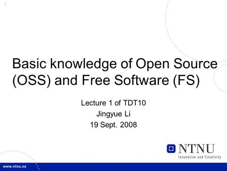 1 Basic knowledge of Open Source (OSS) and Free Software (FS) Lecture 1 of TDT10 Jingyue Li 19 Sept. 2008.
