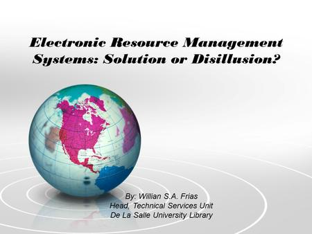 Electronic Resource Management Systems: Solution or Disillusion? By: Willian S.A. Frias Head, Technical Services Unit De La Salle University Library.
