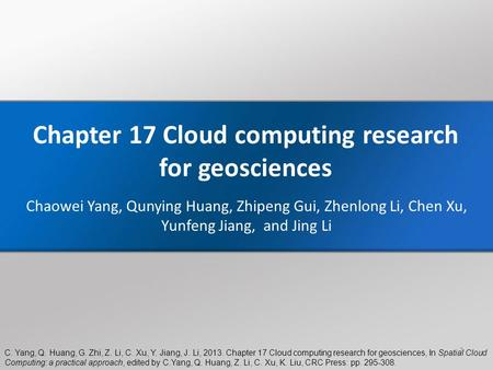 C. Yang, Q. Huang, G. Zhi, Z. Li, C. Xu, Y. Jiang, J. Li, 2013. Chapter 17 Cloud computing research for geosciences, In Spatial Cloud Computing: a practical.