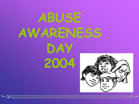 ABUSE AWARENESS DAY 2004. WHERE IS THE LOVE? God's Word says Dear friends, let us love one another, for love comes from God. Everyone who loves has been.