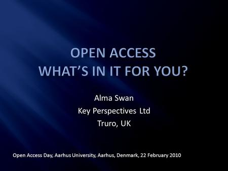 Alma Swan Key Perspectives Ltd Truro, UK Open Access Day, Aarhus University, Aarhus, Denmark, 22 February 2010.