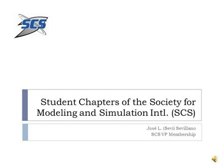 Student Chapters of the Society for Modeling and Simulation Intl. (SCS) José L. (Sevi) Sevillano SCS VP Membership.