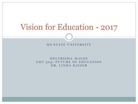 MS STATE UNIVERSITY DELVRISHA MAGEE EDU 505: FUTURE OF EDUCATION DR. LINDA KAISER Vision for Education - 2017.