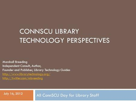 CONNSCU LIBRARY TECHNOLOGY PERSPECTIVES Marshall Breeding Independent Consult, Author, Founder and Publisher, Library Technology Guides