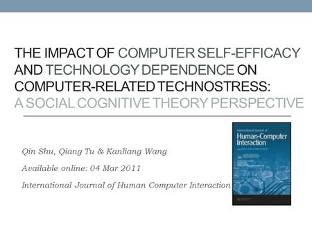 THE IMPACT OF COMPUTER SELF-EFFICACY AND TECHNOLOGY DEPENDENCE ON COMPUTER-RELATED TECHNOSTRESS: A SOCIAL COGNITIVE THEORY PERSPECTIVE Qin Shu, Qiang Tu.