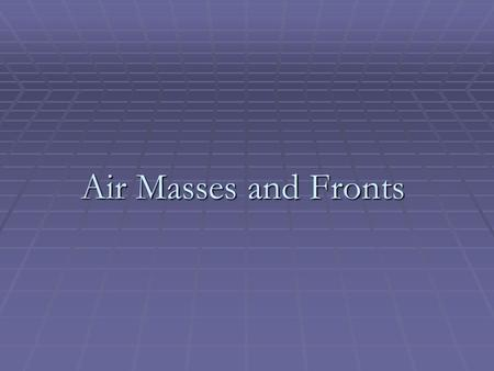 Air Masses and Fronts. Air masses take on the characteristics of the area where they form. Air masses are classified according to their temperature and.