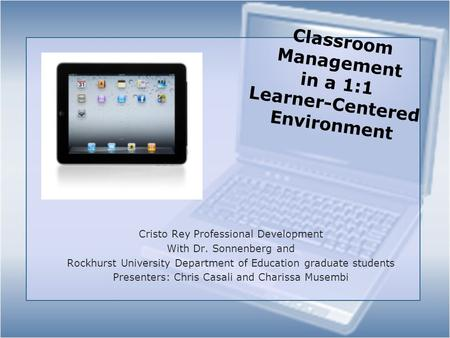 Classroom Management in a 1:1 Learner-Centered Environment Cristo Rey Professional Development With Dr. Sonnenberg and Rockhurst University Department.