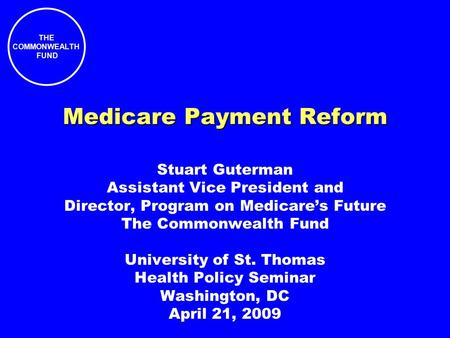 THE COMMONWEALTH FUND Medicare Payment Reform Stuart Guterman Assistant Vice President and Director, Program on Medicare's Future The Commonwealth Fund.