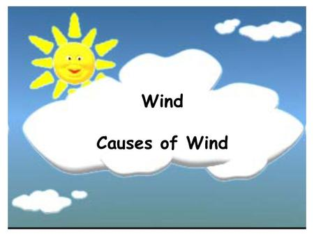 Wind Causes of Wind. What causes the wind to blow? As the sun warms the Earth's surface, the atmosphere warms too. Some parts of the Earth receive direct.