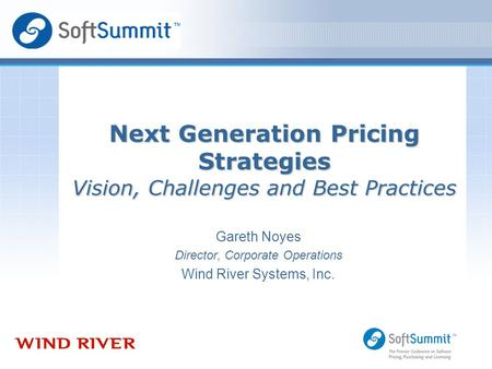 Gareth Noyes Director, Corporate Operations Wind River Systems, Inc. Next Generation Pricing Strategies Vision, Challenges and Best Practices.