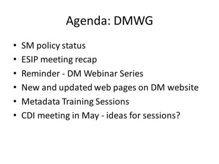 Agenda: DMWG SM policy status ESIP meeting recap Reminder - DM Webinar Series New and updated web pages on DM website Metadata Training Sessions CDI meeting.