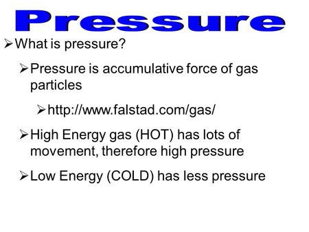  What is pressure?  Pressure is accumulative force of gas particles    High Energy gas (HOT) has lots of movement, therefore.