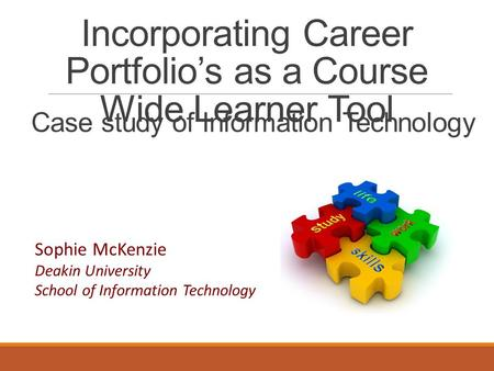 Incorporating Career Portfolio's as a Course Wide Learner Tool Sophie McKenzie Deakin University School of Information Technology Case study of Information.