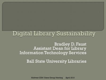 Bradley D. Faust Assistant Dean for Library Information Technology Services Ball State University Libraries April 2010Midwest CDM Users Group Meeting.