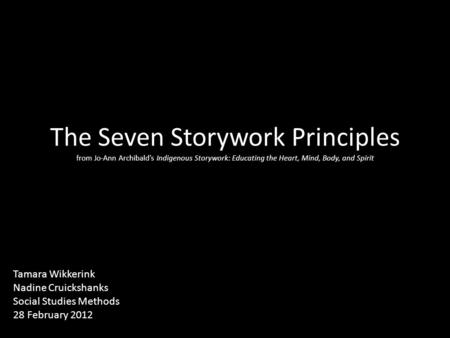 The Seven Storywork Principles from Jo-Ann Archibald's Indigenous Storywork: Educating the Heart, Mind, Body, and Spirit Tamara Wikkerink Nadine Cruickshanks.