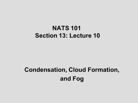NATS 101 Section 13: Lecture 10 Condensation, Cloud Formation, and Fog.