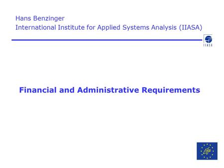 Financial and Administrative Requirements Hans Benzinger International Institute for Applied Systems Analysis (IIASA)