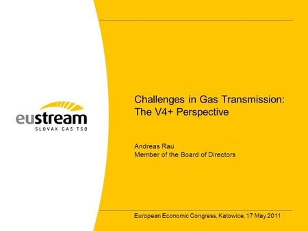 European Economic Congress, Katowice, 17 May 2011 Challenges in Gas Transmission: The V4+ Perspective Andreas Rau Member of the Board of Directors.