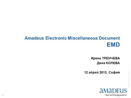 © 2010 Amadeus IT Group SA 1 Amadeus Electronic Miscellaneous Document EMD Ирена ТРЕНЧЕВА Дина КОЛЕВА 12 април 2013, София.